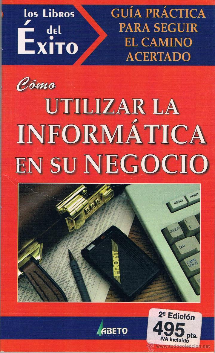 COMO UTILIZAR LA INFORMÁTICA EN SU NEGOCIO. LOS LIBROS DEL ÉXITO. 1997. (Libros de Segunda Mano - Ciencias, Manuales y Oficios - Derecho, Economía y Comercio)