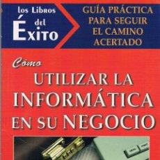 Libros de segunda mano: COMO UTILIZAR LA INFORMÁTICA EN SU NEGOCIO. LOS LIBROS DEL ÉXITO. 1997.. Lote 39878155