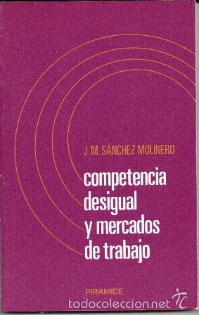COMPETENCIA DESIGUAL Y MERCADOS DE TRABAJO, J.M. SÁNCHEZ MOLINERO (Libros de Segunda Mano - Ciencias, Manuales y Oficios - Derecho, Economía y Comercio)
