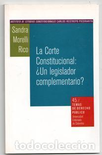LA CORTE CONSTITUCIONAL: ¿UN LEGISLADOR COMPLEMENTARIO? SANDRA MORELLI RICO (Libros de Segunda Mano - Ciencias, Manuales y Oficios - Derecho, Economía y Comercio)