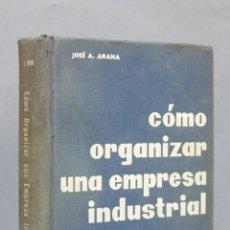 Libros de segunda mano: COMO ORGANIZAR UNA EMPRESA INDUSTRIAL. JOSE ARANA. Lote 147598530