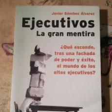 Libros de segunda mano: EJECUTIVOS. LA GRAN MENTIRA - JAVIER SÁNCHEZ ÁLVAREZ. Lote 152479090