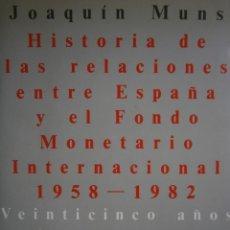 Libros de segunda mano: HISTORIA DE LAS RELACIONES ENTRE ESPAÑA Y EL FMI 1958 1982 JOAQUIN MUNS . Lote 168402136