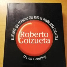 Libros de segunda mano: ROBERTO GOIZUETA. EL HOMBRE QUE CONSIGUIÓ QUE TODO EL MUNDO BEBA COCA COLA (DAVID GREISING). Lote 180858258
