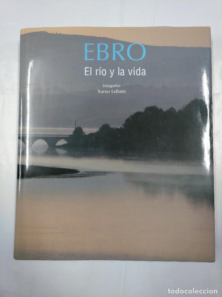 EBRO: EL RÍO Y LA VIDA. - LOBATO SÁNCHEZ, XURXO ANDRÉS. ARM19 (Libros de Segunda Mano - Bellas artes, ocio y coleccionismo - Diseño y Fotografía)