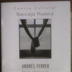 Libros de segunda mano: ANDRES FERRER. DE LO OBSERVADO. CATÁLOGO EXPOSICIÓN IBERCAJA HUESCA 2010 EX. Lote 176610157