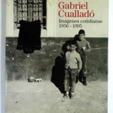 Libros de segunda mano: GABRIEL CUALLADÓ. IMAGENES COTIDIANAS 1956 – 1995. MINISTERIO DE CULTURA. 1996. Lote 194525976