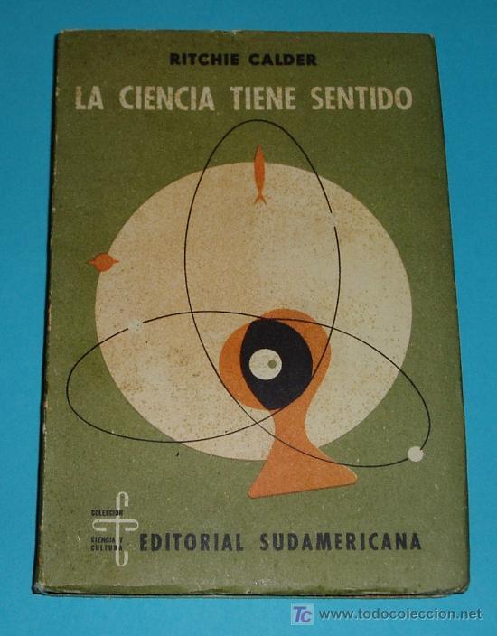 LA CIENCIA TIENE SENTIDO. RITCHIE CALDER. EDIT. SUDAMERICANA (Libros de Segunda Mano (posteriores a 1936) - Literatura - Ensayo)