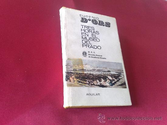 TRES HORAS EN EL MUSEO DEL PRADO - EUGENIO D´ORS ( AGUILAR 1966 ) _ PASTAS DURAS CON SOBRECUBIERTA - (Libros de Segunda Mano (posteriores a 1936) - Literatura - Ensayo)