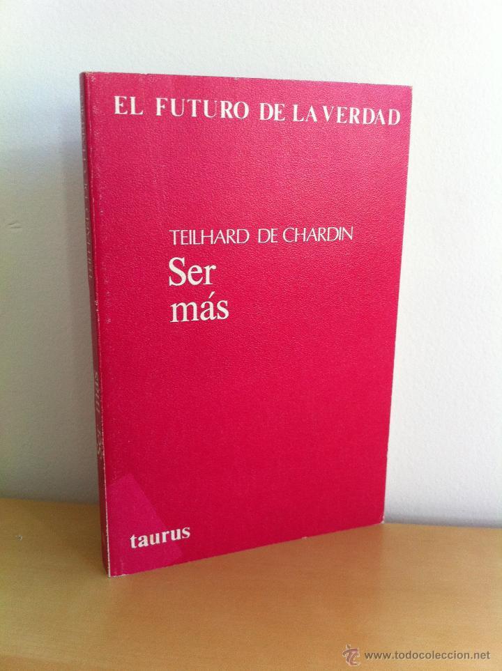SER MÁS. TEILHARD DE CHARDIN. EL FUTURO DE LA VERDAD. TAURUS EDICIONES. ---3ª COMPRA ENVÍO GRATIS--- (Libros de Segunda Mano (posteriores a 1936) - Literatura - Ensayo)