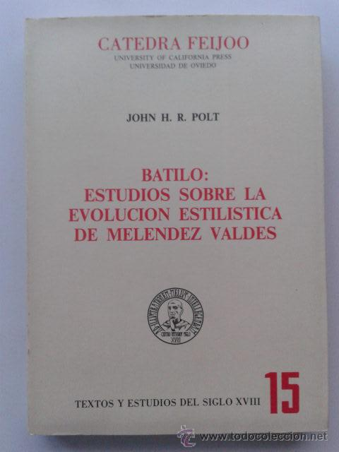 BATILO: ESTUDIOS SOBRE LA EVOLUCION ESTILISTICA DE MELENDEZ VALDES. JOHN H.R. POLT. CATEDRA FEIJOO. (Libros de Segunda Mano (posteriores a 1936) - Literatura - Ensayo)