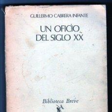 Libros de segunda mano: UN OFICIO DEL SIGLO XX. GUILLERMO CABRERA INFANTE. BIBLIOTECA BREVE. SEIX BARRAL. 1973. Lote 49536449