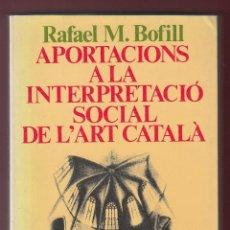 Libros de segunda mano: APORTACIONS A LA INTERPRETACIÓ SOCIAL DE L´ ART CATALÀ RAFAEL M. BOFILL EDICIONS 62 1985 1ª EDICIÓ . Lote 131190000