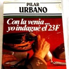 Libros de segunda mano: CON LA VENIA...YO INDAGUÉ EL 23F; PILAR URBANO - ARGOS VERGARA 1982. Lote 133192482