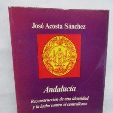 Libros de segunda mano: ANDALUCIA. RECONSTRUCCION DE UNA IDENTIDAD Y LA LUCHA CONTRA EL CENTRALISMO. JOSE ACOSTA SANCHEZ. Lote 148801878