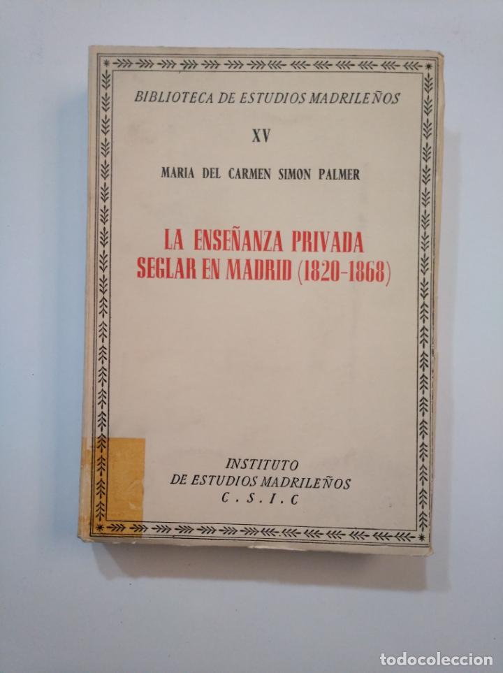 LA ENSEÑANZA PRIVADA SEGLAR EN MADRID. 1820-1868. MARIA DEL CARMEN SIMON PALMER. CSIC. TDK373 (Libros de Segunda Mano (posteriores a 1936) - Literatura - Ensayo)