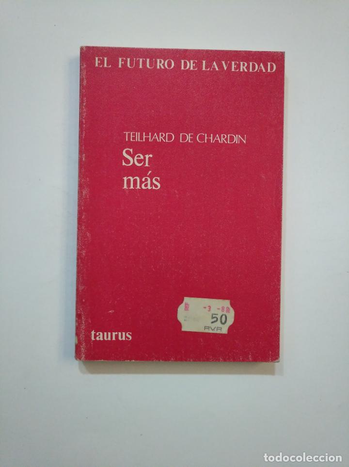 SER MÁS. TEILHARD DE CHARDIN. EL FUTURO DE LA VERDAD. TAURUS EDICIONES. TDK374 (Libros de Segunda Mano (posteriores a 1936) - Literatura - Ensayo)