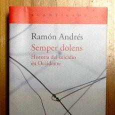 Libros de segunda mano: SEMPER DOLENS: HISTORIA DEL SUICIDIO EN OCCIDENTE. RAMÓN ANDRÉS. 1ª EDICIÓN ACANTILADO.. Lote 156543394