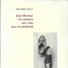 Libros de segunda mano: JOAN BROSSA: LES SABATES SÓN MÉS QUE UN PEDESTAL / I. VALLÈS ROVIRA. BCN : ALTAFULLA,1996. 21X13CM. . Lote 184144181