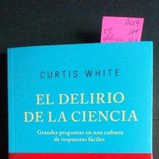 Libros de segunda mano: EL DELIRIO DE LA CIENCIA. GRANDES PREGUNTAS EN UNA CULTURA DE RESPUESTAS FÁCILES - CURTIS WHITE. Lote 192145690