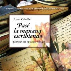 Libros de segunda mano: PASÉ LA MAÑANA ESCRIBIENDO. POÉTICAS DEL DIARISMO ESPAÑOL.ANNA CABALLÉ .-NUEVO. Lote 195055867