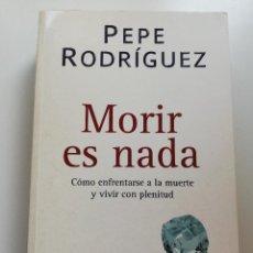 Libros de segunda mano: MORIR ES NADA. CÓMO ENFRENTARSE A LA MUERTE Y VIVIR CON PLENITUD (PEPE RODRÍGUEZ). Lote 214910471