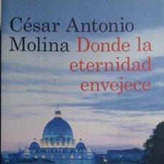 Libros de segunda mano: DONDE LA ETERNIDAD ENVEJECE. CÉSAR ANTONINO MOLINA. PRIMERA EDICIÓN, 2012. Lote 217692962