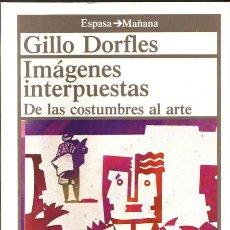 Libros de segunda mano: IMAGENES INTERPUESTAS. DE LAS COSTUMBRES AL ARTE. GILLO DORFLES. EDIT. ESPASA CALPE, 1989.. Lote 254293610
