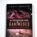 Libros de segunda mano: MI PREPARACION PARA GANIMEDES. EL MUNDO MARAVILLOSO DE LOS OVNIS. YOSIP IBRAHIM. ED. SIRIO. TDK323. Lote 101611967