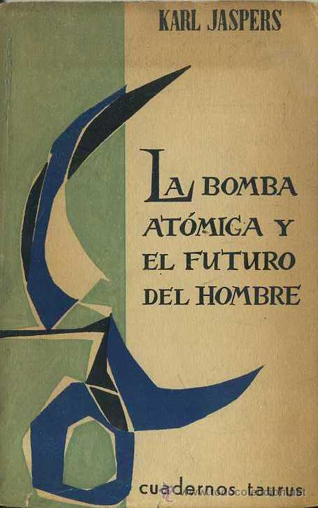 KARL JASPERS : LA BOMBA ATÓMICA Y EL FUTURO DEL HOMBRE (TAURUS,1958) (Libros de Segunda Mano - Pensamiento - Filosofía)