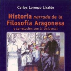 Libros de segunda mano: CARLOS LORENZO LIZALDE : HISTORIA NARRADA DE LA FILOSOFÍA ARAGONESA. Y SU RELACIÓN CON LA UNIVERSAL . Lote 49031270