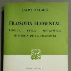 Libros de segunda mano: FILOSOFÍA ELEMENTAL. JAIME BALMES. LÓGICA. ÉTICA. METAFÍSICA. HISTORIA DE LA FILOSOFÍA. PORRÚA. 1977. Lote 58232032