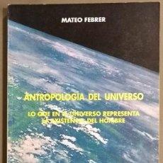 Libros de segunda mano: ANTROPOLOGÍA DEL UNIVERSO. LO QUE EN EL UNIVERSO REPRESENTA LA EXISTENCIA DEL HOMBRE. MATEO FEBRER. Lote 116385103