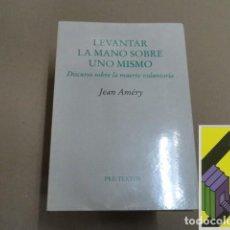 Libros de segunda mano: AMERY, JEAN: LEVANTAR LA MANO SOBRE UNO MISMO. DISCURSO SOBRE LA MUERTE VOLUNTARIA .... Lote 143592574