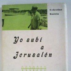 Libros de segunda mano: YO SUBÍ A JERUSALÉN (DE CELESTINO GARCÍA) IMPRENTA BIOSCA 1972. 1ª EDICIÓN. VIAJES - TIERRA SANTA. Lote 29362583