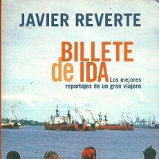 Libros de segunda mano: JAVIER REVERTE-BILLETE DE IDA:LOS MEJORES REPORTAJES DE UN GRAN VIAJERO.AGUILAR.2000.. Lote 89005656