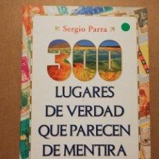 Libros de segunda mano: 300 LUGARES DE VERDAD QUE PARECEN DE MENTIRA (SERGIO PARRA). Lote 214999780