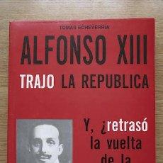 Libros de segunda mano: ALFONSO XIII TRAJO LA REPÚBLICA. Y, ¨RETRASÓ LA VUELTA DE LA MONARQUÍA A ESPAÑA? ECHEVERRÍA (TOMÁS). Lote 18288513