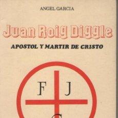 Libros de segunda mano: JUAN ROIG DIGGLE. APÓSTOL Y MÁRTIR DE CRISTO, DE ÁNGEL GARCÍA. ED. ÁNGEL GARCÍA, 1984. GUERRA CIVIL. Lote 37094295