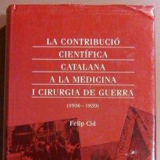 Libros de segunda mano: LA CONTRIBUCIÓ CIENTÍFICA CATALANA A LA MEDICINA I CIRURGIA DE GUERRA (1936-1939) DE FELIP CID. Lote 48562456