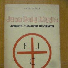Libros de segunda mano: JUAN ROIG DIGGLE. APÓSTOL Y MÁRTIR DE CRISTO, DE ÁNGEL GARCÍA. ED. ÁNGEL GARCÍA, 1984. GUERRA CIVIL. Lote 95025083