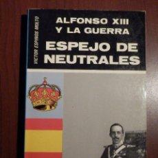 Libros de segunda mano: LIBRO - ALFONSO XIII Y LA GUERRA - ESPEJO DE LOS NEUTRALES - VICTOR ESPINOS MOLTO -. Lote 63462224