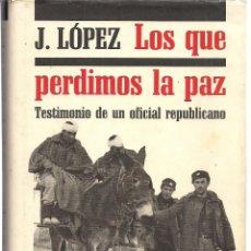 Libros de segunda mano: J. LÓPEZ : LOS QUE PERDIMOS LA PAZ (TESTIMONIO DE UN OFICIAL REPUBLICANO). CÍRCULO DE LECTORES, 1991. Lote 93388840