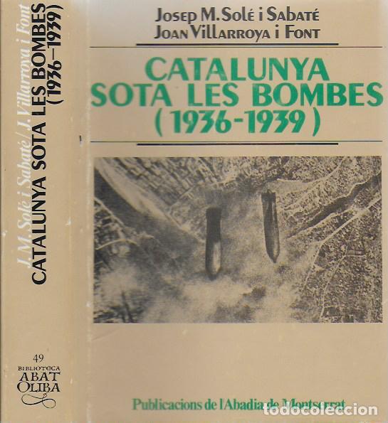 CATALUNYA SOTA LES BOMBES 1936-1939 / J.M. SOLE; J. VILLARROYA. DEDICATORIA AUTOR. BCN: PUB. ABADÍA (Libros de Segunda Mano - Historia - Guerra Civil Española)