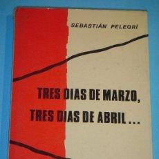 Libros de segunda mano: TRES DIAS DE MARZO, TRES DIAS DE ABRIL - SEBASTIAN PELEGRI - G. DEL TORO EDITOR, 1976, 1ª EDICION. Lote 114921491