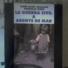 Livres d'occasion: JACINT ARXER I BUSSALLEU, ESTANISLAU TORRES - LA GUERRA CIVIL A ARENYS DE MAR (CATALÁN). Lote 157708730