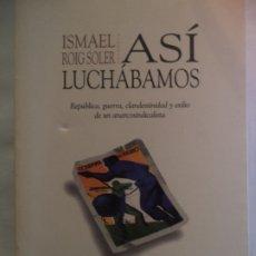 Libros de segunda mano: ASI LUCHABAMOS ISMAEL ROIG SOLER.REPUBLICA,GUERRA CLANDESTINIDAD Y EXILIO DE UN ANARCOSINDICALISTA. Lote 182098762