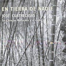 Libros de segunda mano: EN TIERRA DE NADIE JOSÉ CUATRECASAS LAS CIENCIAS NATURALES Y EL EXILIO DE 1939 JOSÉ MARÍA LÓPEZ. Lote 194857437