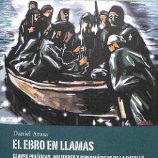 Libros de segunda mano: EL EBRO EN LLAMAS: CLAVES POLÍTICAS, MILITARES DANIEL ARASA FAVÀGREGAL - HISTORIA GUERRA CIVIL. Lote 194858530