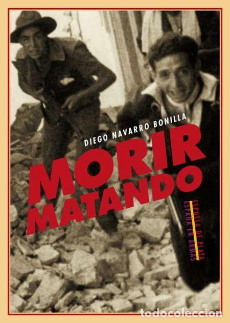 MORIR MATANDO.DIEGO NAVARRO BONILLA .-NUEVO (Libros de Segunda Mano - Historia - Guerra Civil Española)